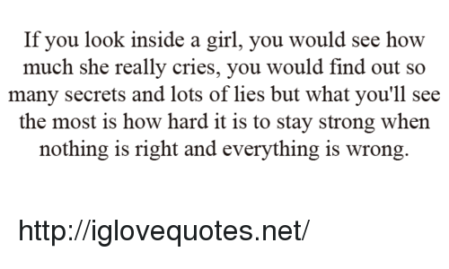 Girl, Http, and Strong: If you look inside a girl, you would see how  much she really cries, you would find out so  many secrets and lots of lies but what you'll see  the most is how hard it is to stay strong when  nothing is right and everything is wrong http://iglovequotes.net/