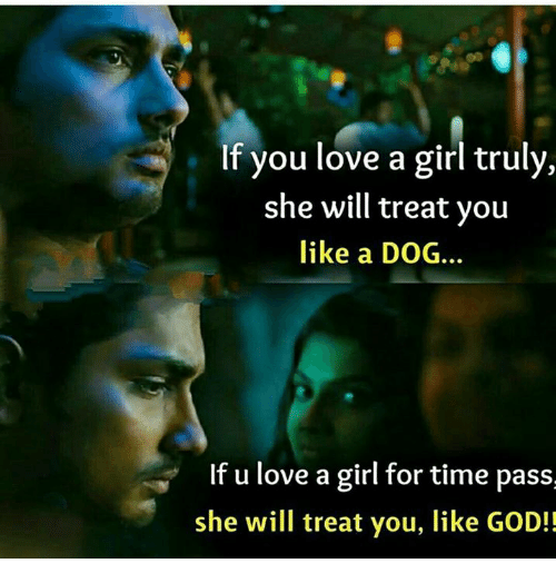 God, Love, and Memes: If you love a girl truly,  she will treat you  like a DOG.  If u love a girl for time pass  she will treat you, like GOD!!