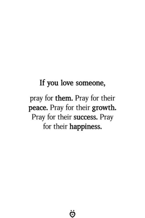Love, Happiness, and Peace: If you love someone,  pray for them. Pray for their  peace. Pray for their growth  Pray for their success. Pray  for their happiness
