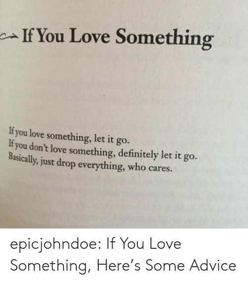 Advice, Definitely, and Love: If You Love Something  If you love something, let it go.  If you don't love something, definitely let it go.  Basically, just drop everything, who cares. epicjohndoe:  If You Love Something, Here's Some Advice