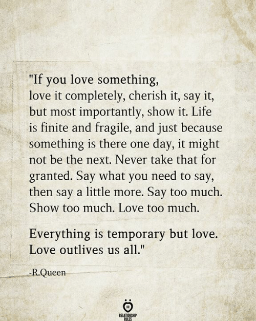 "Life, Love, and Too Much: ""If you love something,  love it completely, cherish it, say it,  but most importantly, show it. Life  is finite and fragile, and just because  something is there one  not be the next. Never take that for  day, it might  granted. Say what you need to say,  then say a little more. Say too much.  Show too much. Love too much.  Everything is temporary but love.  Love outlives us all.""  -R.Queen  RELATIONSHIP  RULES"