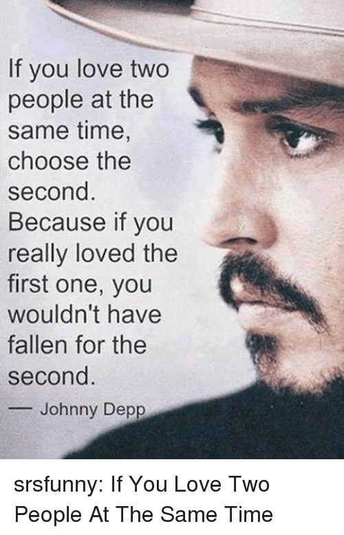Johnny Depp: If you love two  people at the  same time,  choose the  second  Because if you  really loved the  first one, you  wouldn't have  fallen for the  second  -Johnny Depp srsfunny:  If You Love Two People At The Same Time