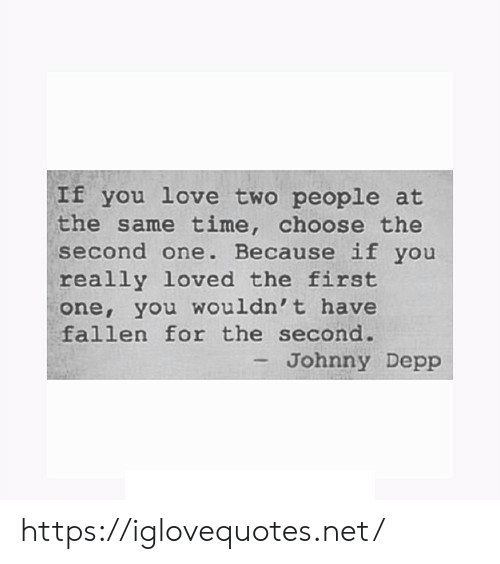Johnny Depp: If you love two people at  the same time, choose the  second one. Because if you  really loved the first  one, you wouldn't have  fallen for the second.  - Johnny Depp https://iglovequotes.net/