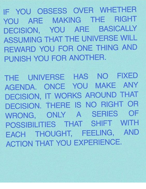 Experience, Thought, and Another: IF YOU OBSESS OVER WHETHER  YOU ARE MAKING THE RIGHT  DECISION, YOU ARE BASICALLY  ASSUMING THAT THE UNIVERSE WILL  REWARD YOU FOR ONE THING AND  PUNISH YOU FOR ANOTHER  THE UNIVERSE HAS NO FIXED  AGENDA. ONCE YOU MAKE ANY  DECISION, IT WORKS AROUND THAT  DECISION. THERE IS NO RIGHT OR  WRONG, ONLY A SERIES OF  POSSIBILITIES THAT SHIFT WITH  EACH THOUGHT, FEELING, AND  ACTION THAT YOU EXPERIENCE.