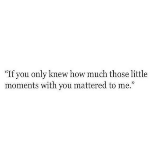 """mattered: """"If you only knew how much those little  moments with you mattered to me.""""  5"""