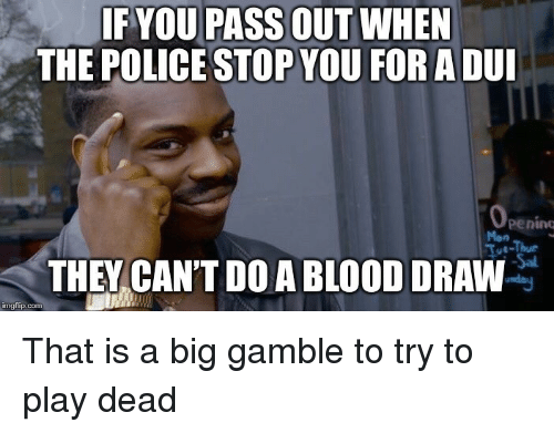 Police, Blood, and The Police: IF YOU PASS OUT WHEN  THE POLICE STOP YOU FORADUI  penino  Mon  Tot-Thur  THEY CAN'T DO A BLOOD DRAW  imgflip.conm That is a big gamble to try to play dead
