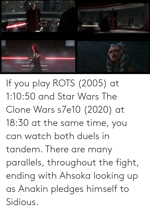 clone wars: If you play ROTS (2005) at 1:10:50 and Star Wars The Clone Wars s7e10 (2020) at 18:30 at the same time, you can watch both duels in tandem. There are many parallels, throughout the fight, ending with Ahsoka looking up as Anakin pledges himself to Sidious.