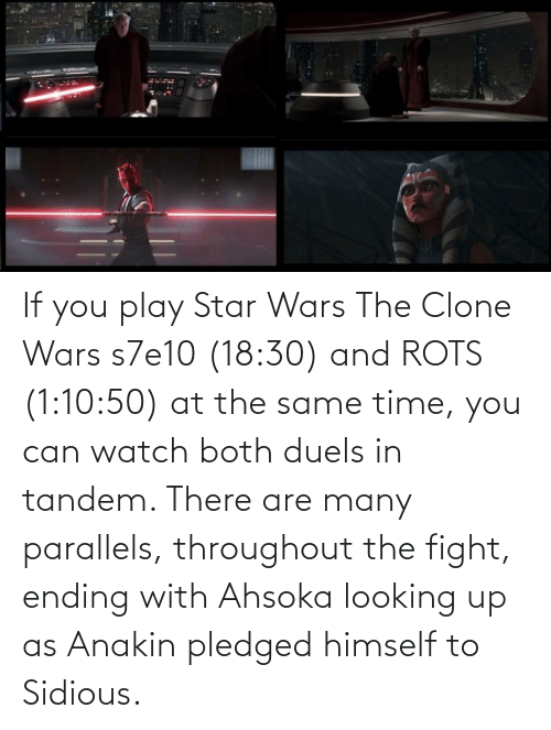 clone wars: If you play Star Wars The Clone Wars s7e10 (18:30) and ROTS (1:10:50) at the same time, you can watch both duels in tandem. There are many parallels, throughout the fight, ending with Ahsoka looking up as Anakin pledged himself to Sidious.