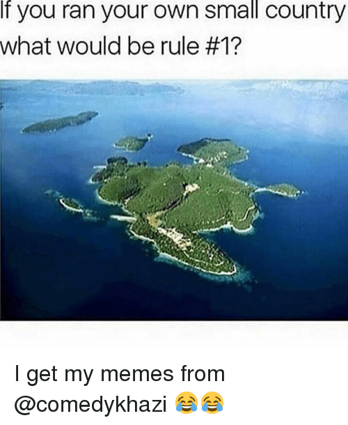 Memes, 🤖, and Own: If you ran your own small country  What would be rule I get my memes from @comedykhazi 😂😂