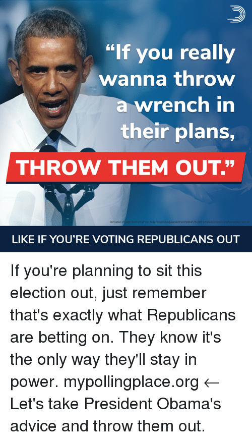 "Advice, Memes, and Flickr: ""If you really  wanna throw  a wrench in  their plans,  THROW THEM OUT.""  4  Derivative of  Gage Skoidmore photo: flickr  pageskidmore/16047251  189  LIKE IF YOU'RE VOTING REPUBLICANS OUT If you're planning to sit this election out, just remember that's exactly what Republicans are betting on. They know it's the only way they'll stay in power.  mypollingplace.org ← Let's take President Obama's advice and throw them out."