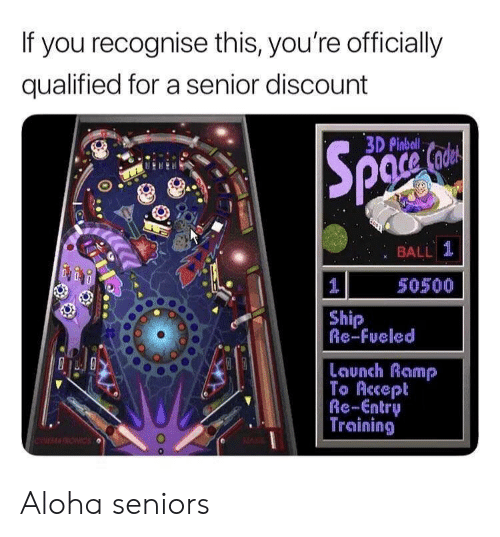 aloha: If you recognise this, you're officially  qualified for a senior discount  3D Pinbal  : BALL 1  50500  Ship  Re-Fueled  Launch Ramp  To Accept  Re-Entry  Training Aloha seniors