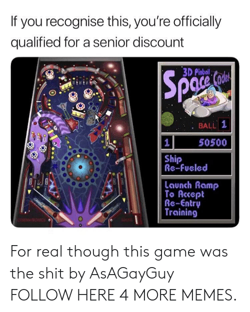 Gamely: If you recognise this, you're officially  qualified for a senior discount  3D Pinbeli  BALL  50500  Ship  Re-Fueled  Launch Ramp  Re-Entry  Training For real though this game was the shit by AsAGayGuy FOLLOW HERE 4 MORE MEMES.