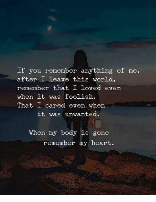 foolish: If you remember anything of me,  after I leave this world,  remember that I loved even  when it was foolish.  That I cared even when  it was unwanted  When my body is gone  remember my heart.