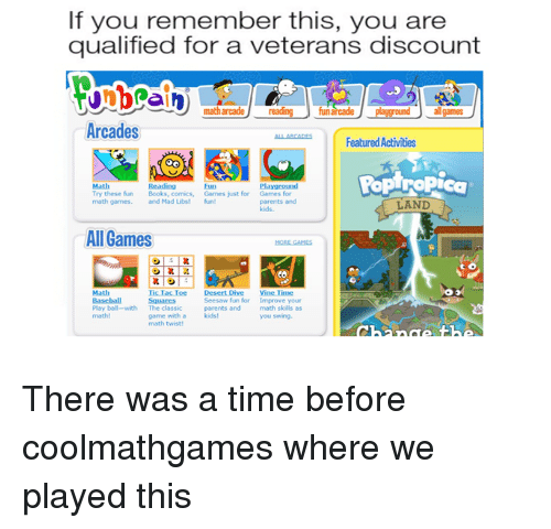Books, Parents, and Reddit: If you remember this, you are  qualified for a veterans discount  math arcade reading fun  arcade playground allgames  Arcades  ALL ARCADESFeatured Activities  PopTroPica  Reading  Math  Try these fun Books, comics, Games just for  math games and Mad ubs! fu  Eun  Playground  Games for  parents and  kids.  LAND  All Games  co  Math  Basehall  Play ball-with  mathl  Tic Tac Toe Desert Dive ine Time  Squares  The classic  game with a  math twist  Seesaw fun for  parents and  Improve your  math skills as  you swing.