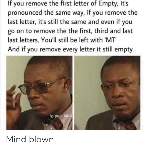 Blown: If you remove the first letter of Empty, it's  pronounced the same way, if you remove the  last letter, it's still the same and even if you  go on to remove the the first, third and last  last letters, You'll still be left with 'MT  And if you remove every letter it still empty.  Ig pun bible Mind blown