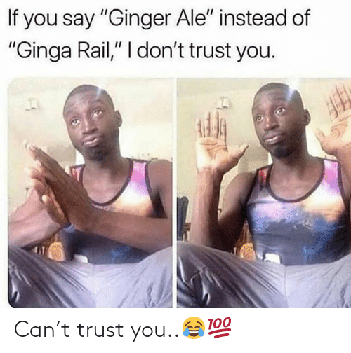 "dont trust you: If you say ""Ginger Ale"" instead of  ""Ginga Rail,"" I don't trust you. Can't trust you..😂💯"