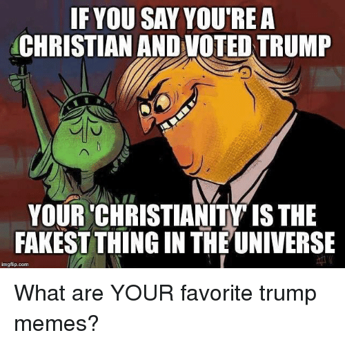 Trump Memes: IF YOU SAY YOU'REA  CHRISTIAN AND VOTED TRUMP  YOUR 'CHRISTIANITY IS THE  FAKEST THING IN THE UNIVERSE  imgflip.conm What are YOUR favorite trump memes?