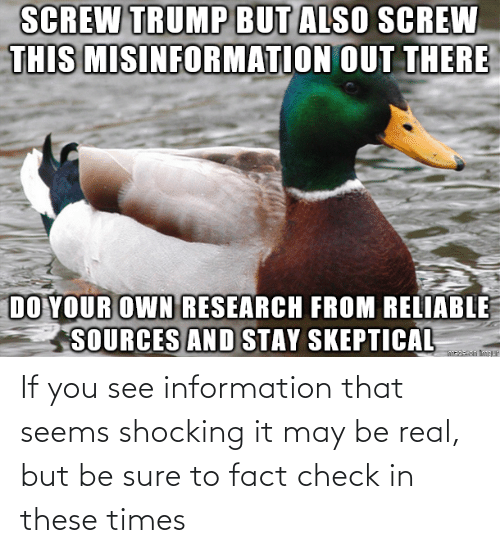 fact: If you see information that seems shocking it may be real, but be sure to fact check in these times