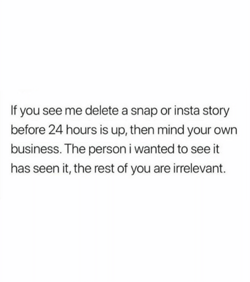 Relationships, Business, and Mind: If you see me delete a snap or insta story  before 24 hours is up, then mind your own  business. The person i wanted to see it  has seen it, the rest of you are irrelevant.