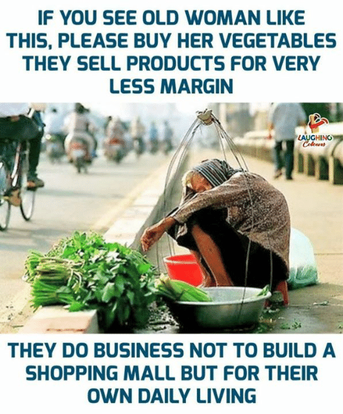 Old woman: IF YOU SEE OLD WOMAN LIKE  THIS, PLEASE BUY HER VEGETABLES  THEY SELL PRODUCTS FOR VERY  LESS MARGIN  LAUGHING  Colours  THEY DO BUSINESS NOT TO BUILD A  SHOPPING MALL BUT FOR THEIR  OWN DAILY LIVING