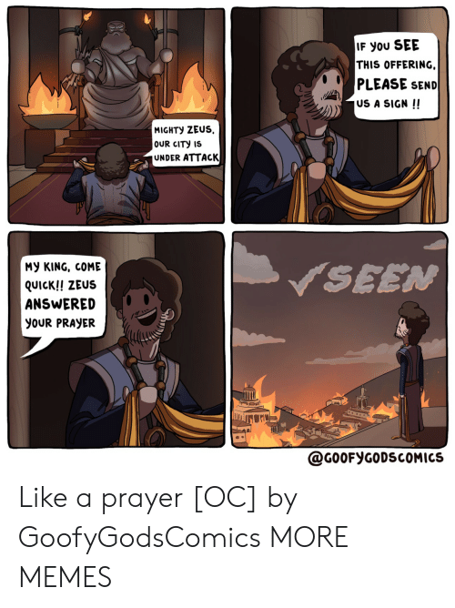 Dank, Memes, and Target: IF You SEE  THIS OFFERING  PLEASE SEND  US A SIGN !!  MIGHTY ZEUS  OUR CITY IS  UNDER ATTACK  My KING, COME  SEEN  QUICK!! ZEUS  ANSWERED  yoUR PRAYER  @G0OFYGODSCOMICS Like a prayer [OC] by GoofyGodsComics MORE MEMES