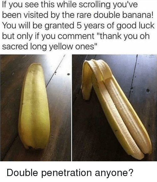 """Dank, Thank You, and Banana: If you see this while scrolling you've  been visited by the rare double banana!  You will be granted 5 years of good luck  but only if you comment """"thank you oh  sacred long yellow ones"""" Double penetration anyone?"""