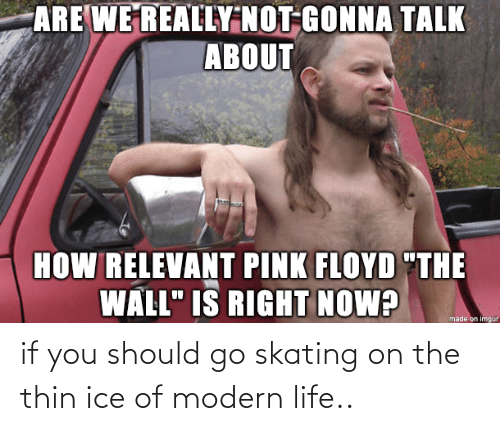 modern: if you should go skating on the thin ice of modern life..