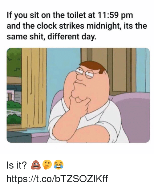 Clock, Shit, and Midnight: If you sit on the toilet at 11:59 pm  and the clock strikes midnight, its the  same shit, different day. Is it? 💩🤔😂 https://t.co/bTZSOZIKff