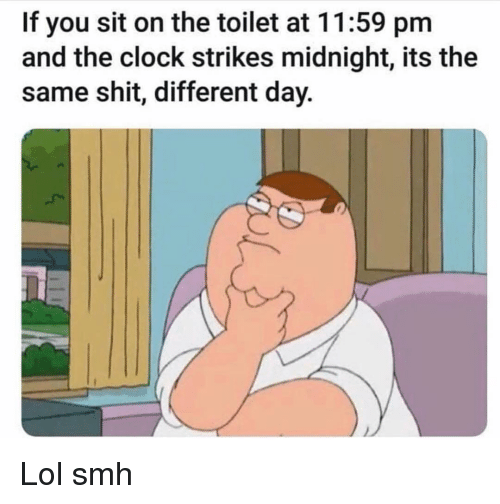 Clock, Funny, and Lol: If you sit on the toilet at 11:59 pm  and the clock strikes midnight, its the  same shit, different day. Lol smh