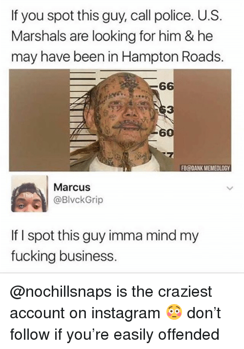 Dank, Fucking, and Instagram: If you spot this guy, call police. U.S.  Marshals are looking for him & he  may have been in Hampton Roads.  6  3  7  FB@DANK MEMEOLOGY  Marcus  @BlvckGrip  If I spot this guy imma mind my  fucking business @nochillsnaps is the craziest account on instagram 😳 don't follow if you're easily offended