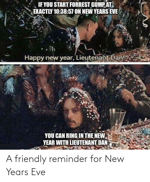 eve: IF YOU START FORREST GUMP AT  EXACTLY 10:38:57 ON NEW YEARS EVE  Happy new year, Lieutenant Dan!  YOU CAN RING IN THE NEW  YEAR WITH LIEUTENANT DAN A friendly reminder for New Years Eve
