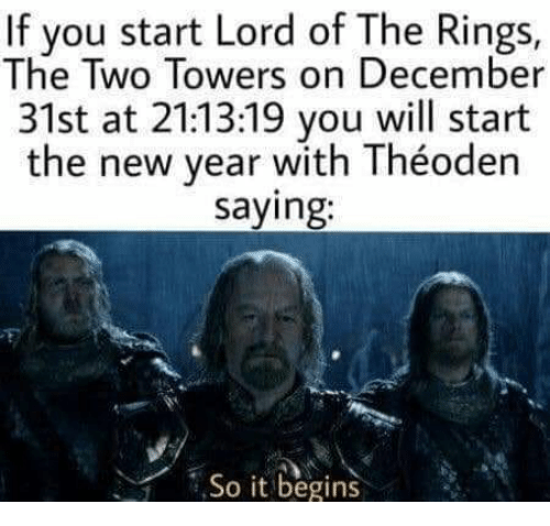 it begins: If you start Lord of The Rings,  The Two Towers on December  31st at 21:13:19 you will start  the new year with Théoden  saying:  ,So it begins