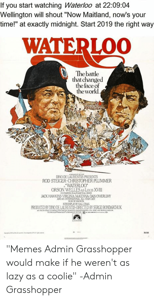 """orson welles: If you start watching Waterloo at 22:09:04  Wellington will shout """"Now Maitland, now's your  time!"""" at exactly midnight. Start 2019 the right way  WATERLOO  The battle  that changed  the face of  theworld  DINO DE LAURENTIS PRESENTS  ROD STEIGER CHRISTOPHER PLUMMER  WATERLOO  ORSON WELLES AS LOUTS XVIIl  JACK HAWKINS-VIRGINIA McKENNA DAN OHERLIHY  AN NTERNCTONAL ALL STAR  FROUED SNODE LAL EA """"Memes Admin Grasshopper would make if he weren't as lazy as a coolie"""" -Admin Grasshopper"""