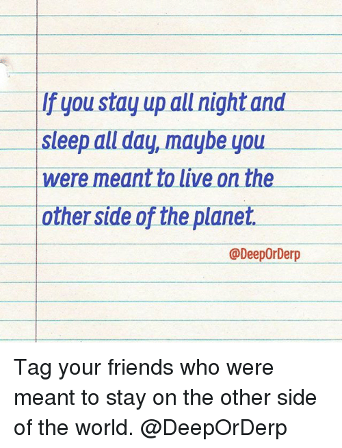 Stayed Up All Night: If you stay up all night and  Sleep all day, maybe you  were meant to live on the  other side of the planet.  @DeepOrDerp Tag your friends who were meant to stay on the other side of the world. @DeepOrDerp