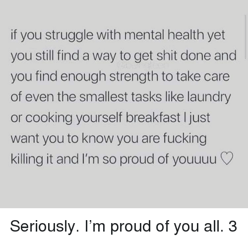Fucking, Laundry, and Shit: if you struggle with mental health yet  you still find a way to get shit done and  you find enough strength to take care  of even the smallest tasks like laundry  or cooking yourself breakfast I just  want you to know you are fucking  killing it and I'm so proud of youuuu Seriously. I'm proud of you all. 3