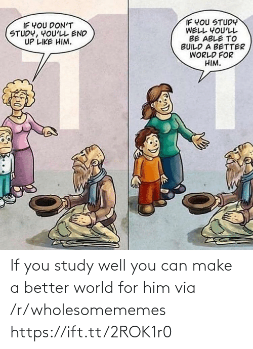 World, Make A, and Him: IF YOU STUDY  WELL YOU'LL  BE ABLE TO  BUILD A BETTER  WORLD FOR  HIM.  IF YOU DON'T  STUDY, YOU'LL END  UP LIKE HIM. If you study well you can make a better world for him via /r/wholesomememes https://ift.tt/2ROK1r0