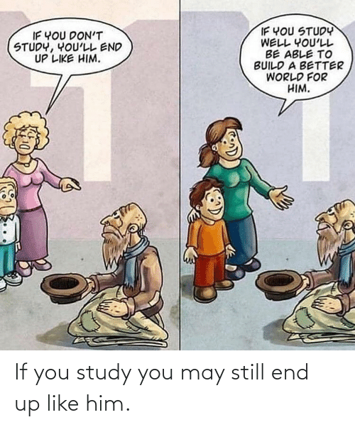 World, Him, and May: IF YOU STUDY  WELL YOU'LL  BE ABLE TO  BUILD A BETTER  WORLD FOR  HIM.  IF YOU DON'T  STUDY, YOU'LL END  UP LIKE HIM. If you study you may still end up like him.