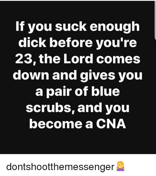 Scrubs: If you suck enough  dick before you'ree  23,the Lord comes  down and gives you  a pair of blue  scrubs, and you  become a CNA dontshootthemessenger🤷
