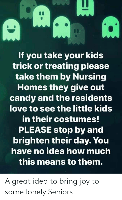 Nursing: If you take your kids  trick or treating please  take them by Nursing  Homes they give out  candy and the residents  love to see the little kids  in their costumes!  PLEASE stop by and  brighten their day. You  have no idea how much  this means to them. A great idea to bring joy to some lonely Seniors