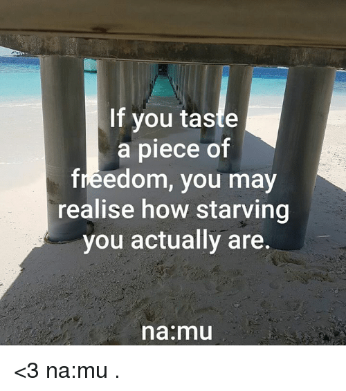 Taste A: If you taste  a piece of  freedom, you may  realise how starving  you actually are  na mu <3 na:mu  .