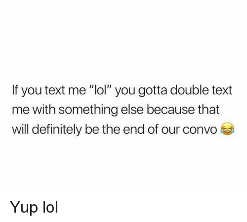 "Will Definitely: If you text me ""lol"" you gotta double text  me with something else because that  will definitely be the end of our convo Yup lol"