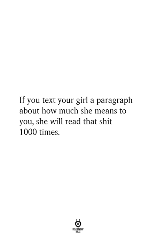 Shit, Girl, and Text: If you text your girl a paragraph  about how much she means to  you, she will read that shit  1000 times.