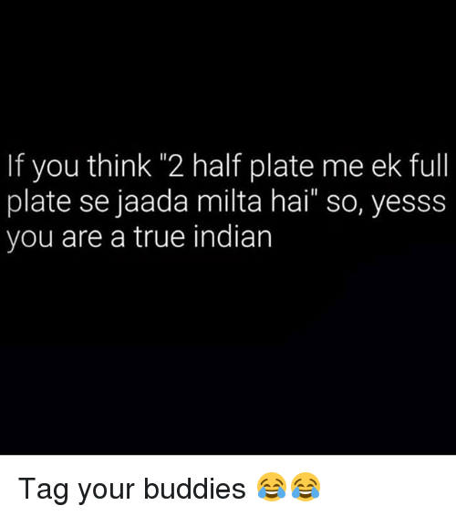 "True, Dekh Bhai, and Indian: If you thin 2 half plate me ek full  plate se jaada milta hai"" so, yesss  you are a true indian Tag your buddies 😂😂"