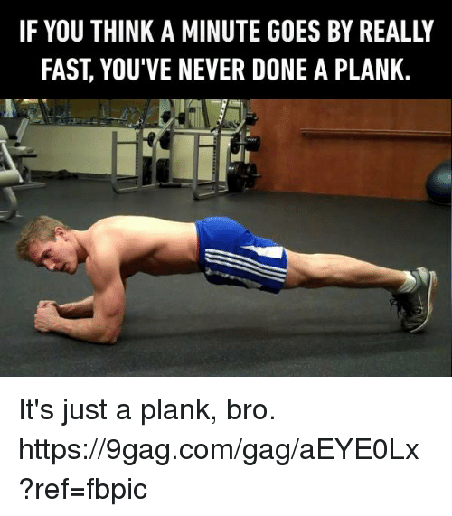 Plank: IF YOU THINK A MINUTE GOES BY REALLY  FAST, YOU'VE NEVER DONE A PLANK. It's just a plank, bro. https://9gag.com/gag/aEYE0Lx?ref=fbpic