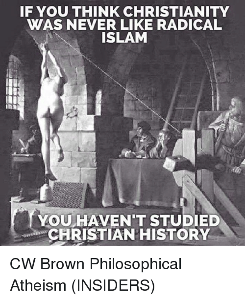 Philosophically: IF YOU THINK CHRISTIANITY  WAS NEVER LIKE RADICAL  ISLAM  YOU HAVENT STUDIED  CHRISTIAN HISTORY CW Brown   Philosophical Atheism (INSIDERS)