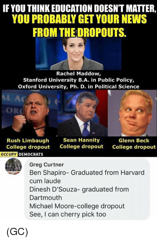 Glenn: IF YOU THINK EDUCATION DOESNT MATTER,  YOU PROBABLY GET YOUR NEWS  FROM THE DROPOUTS.  Rachel Maddow,  Stanford University B.A. in Public Policy,  Oxford University, Ph. D. in Political Science  Rush Limbaugh  College dropout  Sean Hannity  College dropout  Glenn Beck  College dropout  DEMOCRATS  Greg Curtner  Ben Shapiro- Graduated from Harvard  cum laude  Dinesh D'Souza- graduated from  Dartmouth  Michael Moore-college dropout  See, I can cherry pick too (GC)