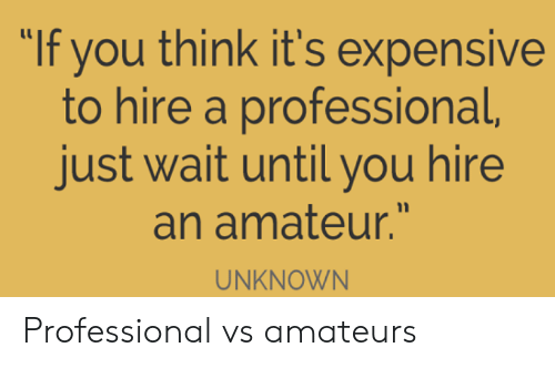 """hire: """"If you think it's expensive  to hire a professional,  just wait until you hire  an amateur.""""  UNKNOWN Professional vs amateurs"""