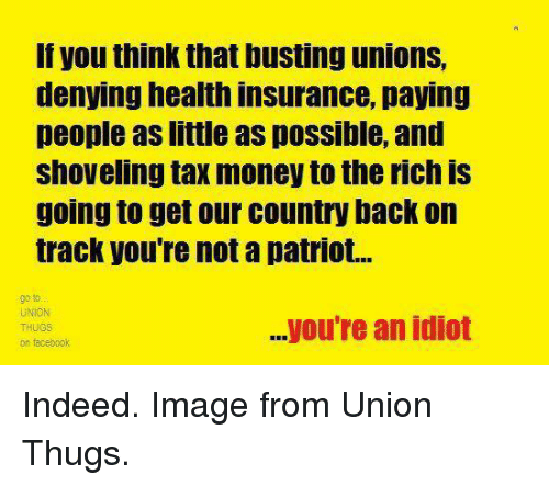 Tax Money: If you think that busting unions,  denying health insurance, paying  people as little as pOSSible, and  shoveling tax money to the rich IS  going to get our country back on  track you're not a patriot...  UNION  ...you're an idiot  on facebook Indeed. Image from Union Thugs.