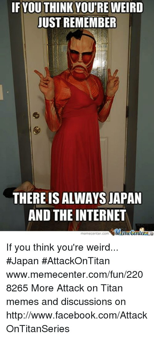internet meme: IF YOU THINK YOUTRE WEIRD  JUST REMEMBER  THERE IS ALWAYS JAPAN  AND THE INTERNET  Meme Center If you think you're weird... #Japan #AttackOnTitan www.memecenter.com/fun/2208265  More Attack on Titan memes and discussions on http://www.facebook.com/AttackOnTitanSeries