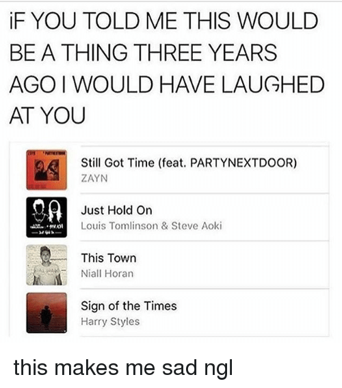 Just Hold On: iF YOU TOLD ME THIS WOULD  BE A THING THREE YEARS  AGO I WOULD HAVE LAUGHED  AT YOU  Still Got Time (feat. PARTYNEXTDOOR)  ZAYN  Just Hold On  Louis Tomlinson & Steve Aoki  This Town  Niall Horan  Sign of the Times  Harry Styles this makes me sad ngl